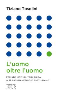 TOSOLINI Tiziano L'uomo oltre l'uomo Per una critica teologica a Transumanesimo e  post -umano _EDB cop. vol. 2015