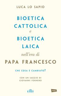 LO SAPIO L., Bioetica cattolica e bioetica laica nell'era di papa Francesco. Cosa è cambiato? 2017, Utet