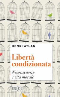 ATLAN H, LIBERTA' CONDIZIONATA. NEUROSCIENZE E VITA MORALE, 2017, COP