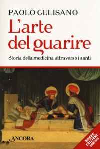 GULISANO P., L'arte del guarire. Storia della medicina attraverso i santi, Ancora 2018 n.ed, cop