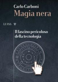 CARBONI_Magia nera il fascino pericoloso della tecnologia_Luissuniversitypress 2020_cop
